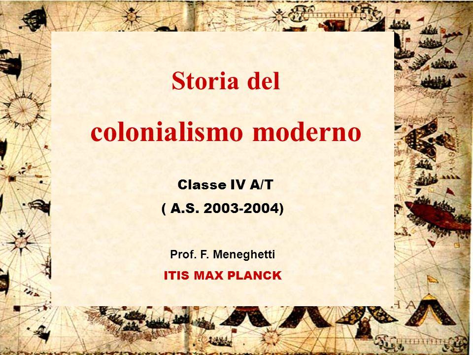 IV A/Tel Itis Planck 2003-041 Storia del colonialismo moderno Classe IV A/T ( A.S. 2003-2004) Prof. F. Meneghetti ITIS MAX PLANCK