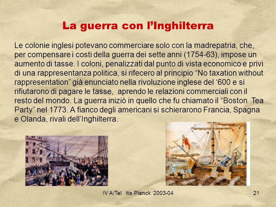 IV A/Tel Itis Planck 2003-0421 La guerra con lInghilterra Le colonie inglesi potevano commerciare solo con la madrepatria, che, per compensare i costi
