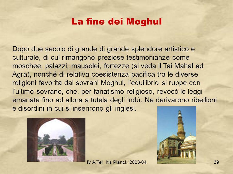 IV A/Tel Itis Planck 2003-0439 La fine dei Moghul Dopo due secolo di grande di grande splendore artistico e culturale, di cui rimangono preziose testi
