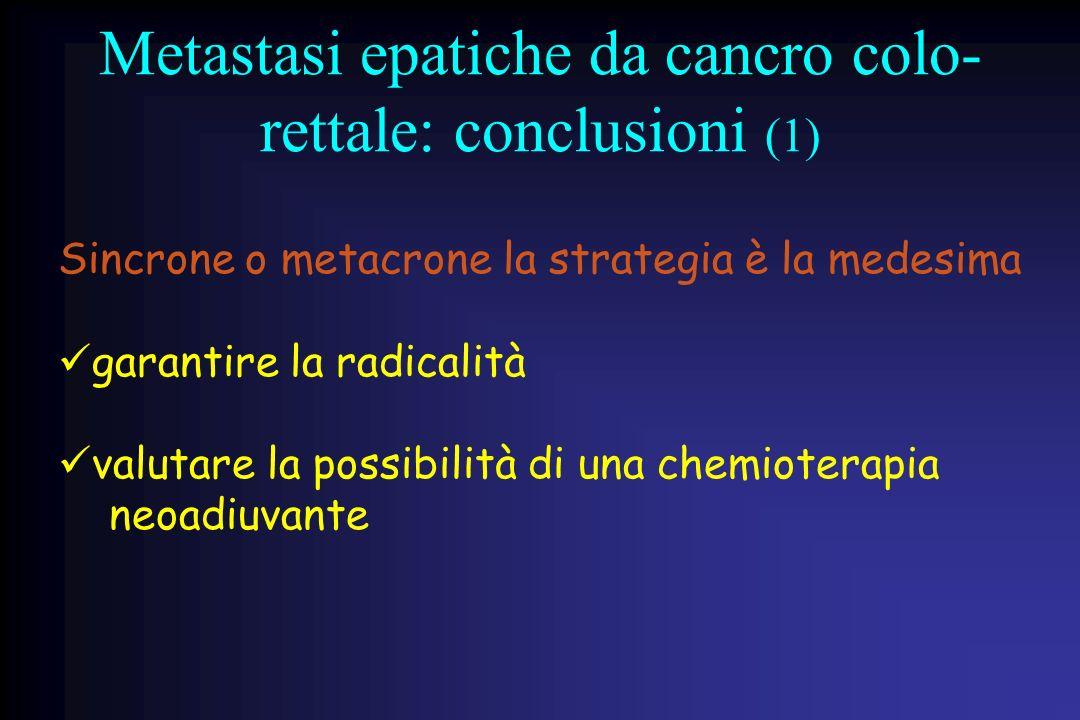 Metastasi epatiche da cancro colo- rettale: conclusioni (1) Sincrone o metacrone la strategia è la medesima garantire la radicalità valutare la possib