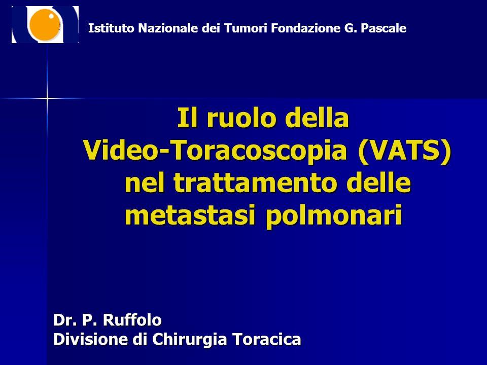 Il ruolo della Video-Toracoscopia (VATS) nel trattamento delle metastasi polmonari Dr. P. Ruffolo Divisione di Chirurgia Toracica Istituto Nazionale d