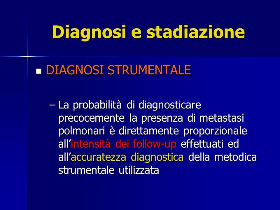 Diagnosi e stadiazione DIAGNOSI STRUMENTALE DIAGNOSI STRUMENTALE –La probabilità di diagnosticare precocemente la presenza di metastasi polmonari è di