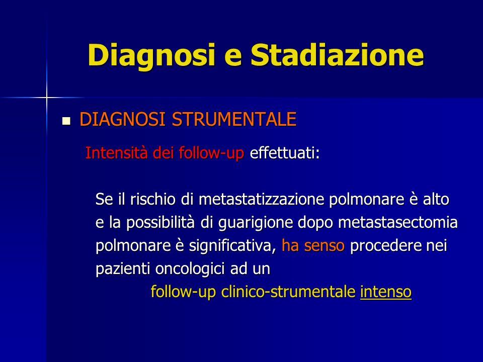 Diagnosi e Stadiazione DIAGNOSI STRUMENTALE DIAGNOSI STRUMENTALE Accuratezza diangostica delle metodiche utilizzate: Rx Torace standard Rx Torace standard inefficace nel rivelare metastasi polmonari di dimensioni inferiori ai 7 mm dimensioni inferiori ai 7 mm TAC Torace TAC Torace In grado di rilevare la presenza di metastasi polmonari di 3 mm metastasi polmonari di 3 mm FNAB .