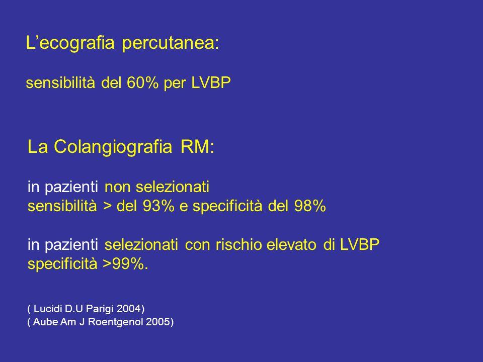 La Colangiografia RM: in pazienti non selezionati sensibilità > del 93% e specificità del 98% in pazienti selezionati con rischio elevato di LVBP specificità >99%.