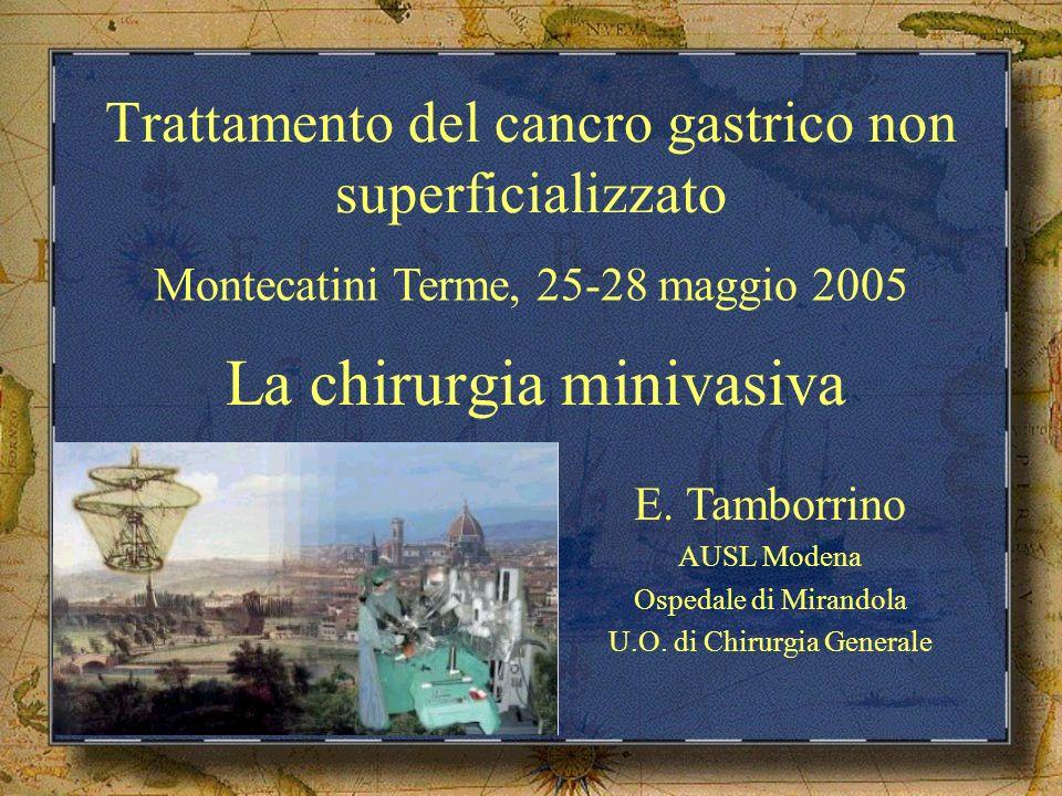 Trattamento del cancro gastrico non superficializzato La chirurgia minivasiva Montecatini Terme, 25-28 maggio 2005 E. Tamborrino AUSL Modena Ospedale