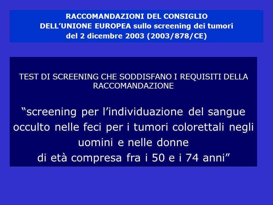 RACCOMANDAZIONI DEL CONSIGLIO DELLUNIONE EUROPEA sullo screening dei tumori del 2 dicembre 2003 (2003/878/CE) TEST DI SCREENING CHE SODDISFANO I REQUISITI DELLA RACCOMANDAZIONE screening per lindividuazione del sangue occulto nelle feci per i tumori colorettali negli uomini e nelle donne di età compresa fra i 50 e i 74 anni