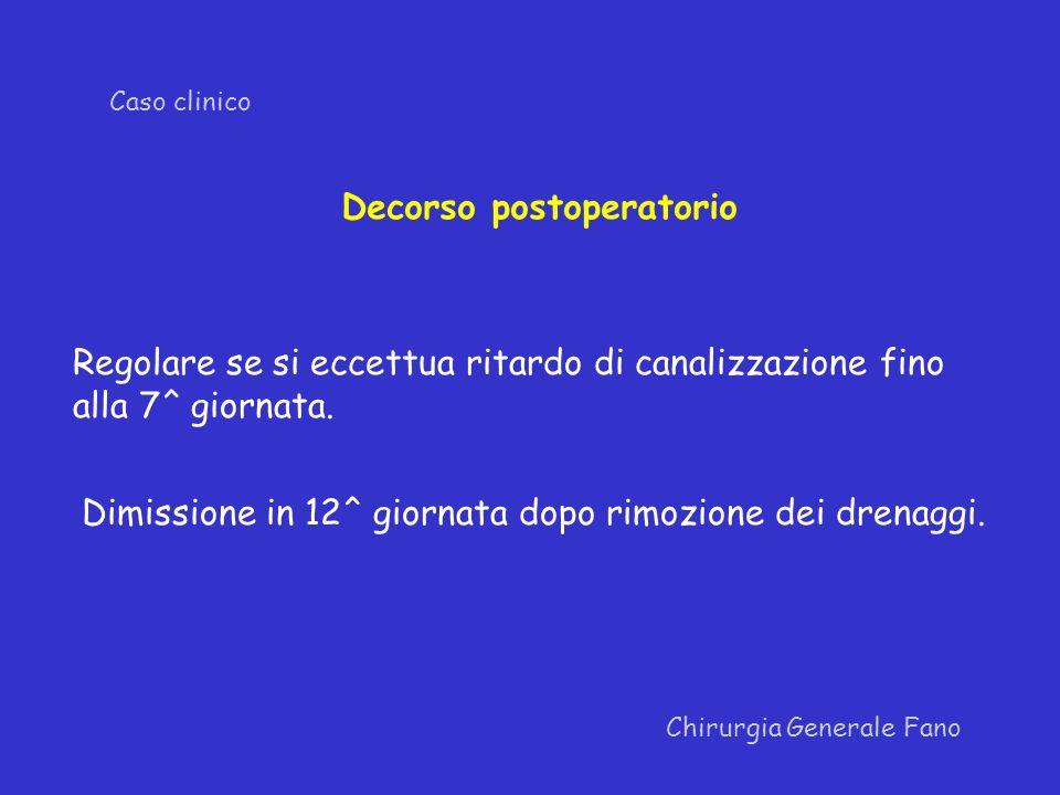 Chirurgia Generale Fano Caso clinico Decorso postoperatorio Regolare se si eccettua ritardo di canalizzazione fino alla 7^ giornata. Dimissione in 12^