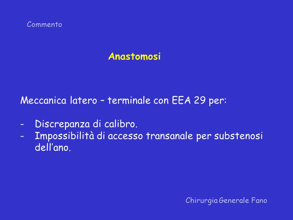 Commento Chirurgia Generale Fano Meccanica latero – terminale con EEA 29 per: -Discrepanza di calibro. -Impossibilità di accesso transanale per subste