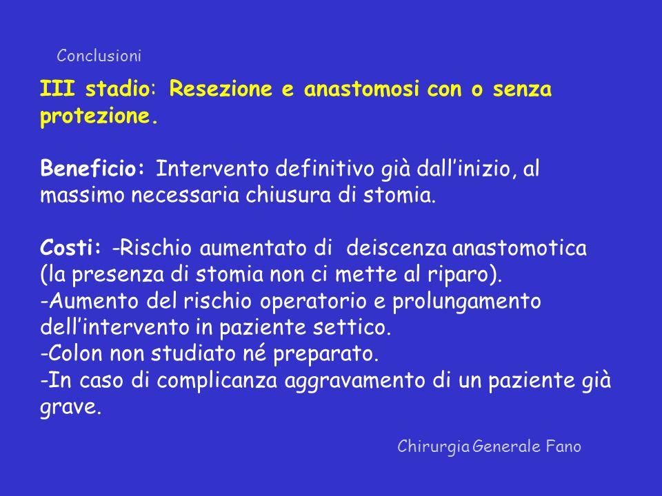 Conclusioni Chirurgia Generale Fano III stadio: Resezione e anastomosi con o senza protezione. Beneficio: Intervento definitivo già dallinizio, al mas