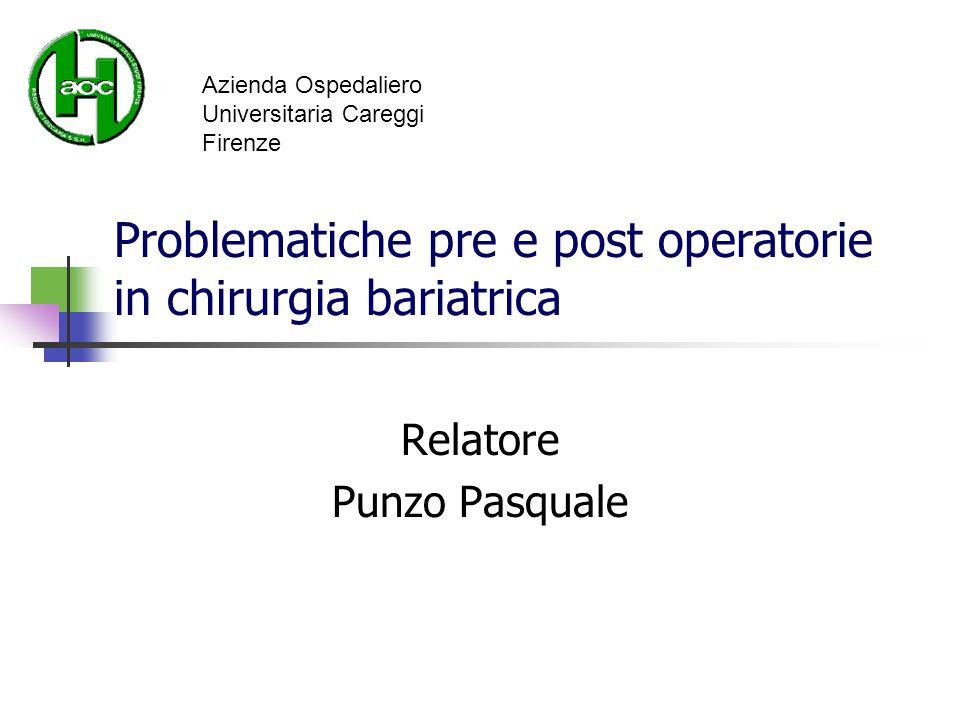 Problematiche pre e post operatorie in chirurgia bariatrica Relatore Punzo Pasquale Azienda Ospedaliero Universitaria Careggi Firenze