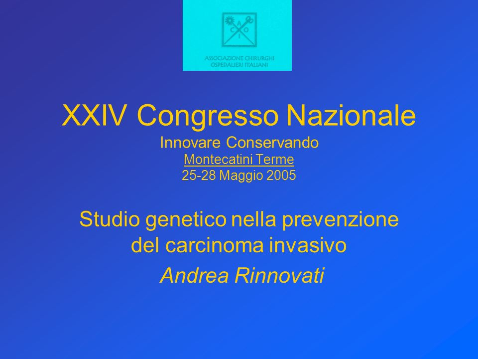 XXIV Congresso Nazionale Innovare Conservando Montecatini Terme 25-28 Maggio 2005 Studio genetico nella prevenzione del carcinoma invasivo Andrea Rinnovati