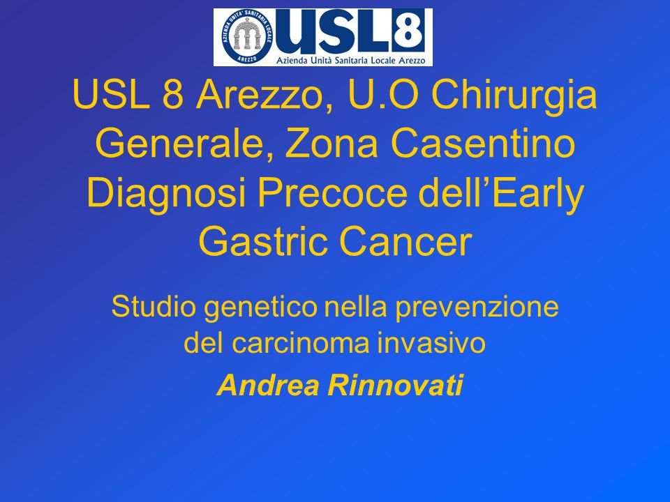 USL 8 Arezzo, U.O Chirurgia Generale, Zona Casentino Diagnosi Precoce dellEarly Gastric Cancer Studio genetico nella prevenzione del carcinoma invasivo Andrea Rinnovati