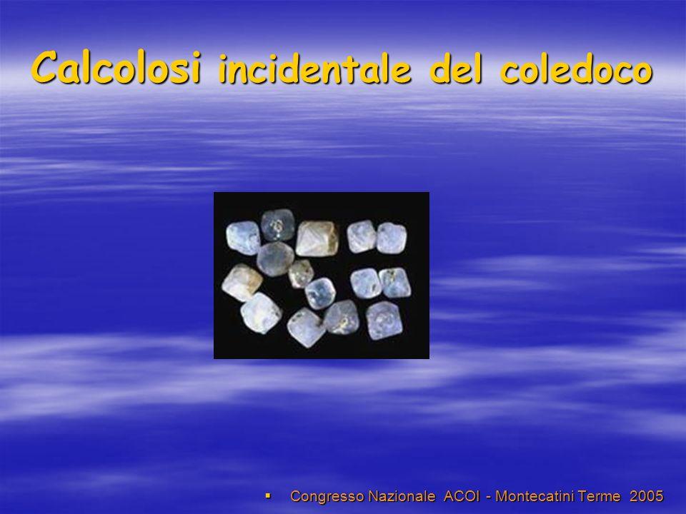 Calcolosi incidentale del coledoco Congresso Nazionale ACOI - Montecatini Terme 2005 Congresso Nazionale ACOI - Montecatini Terme 2005
