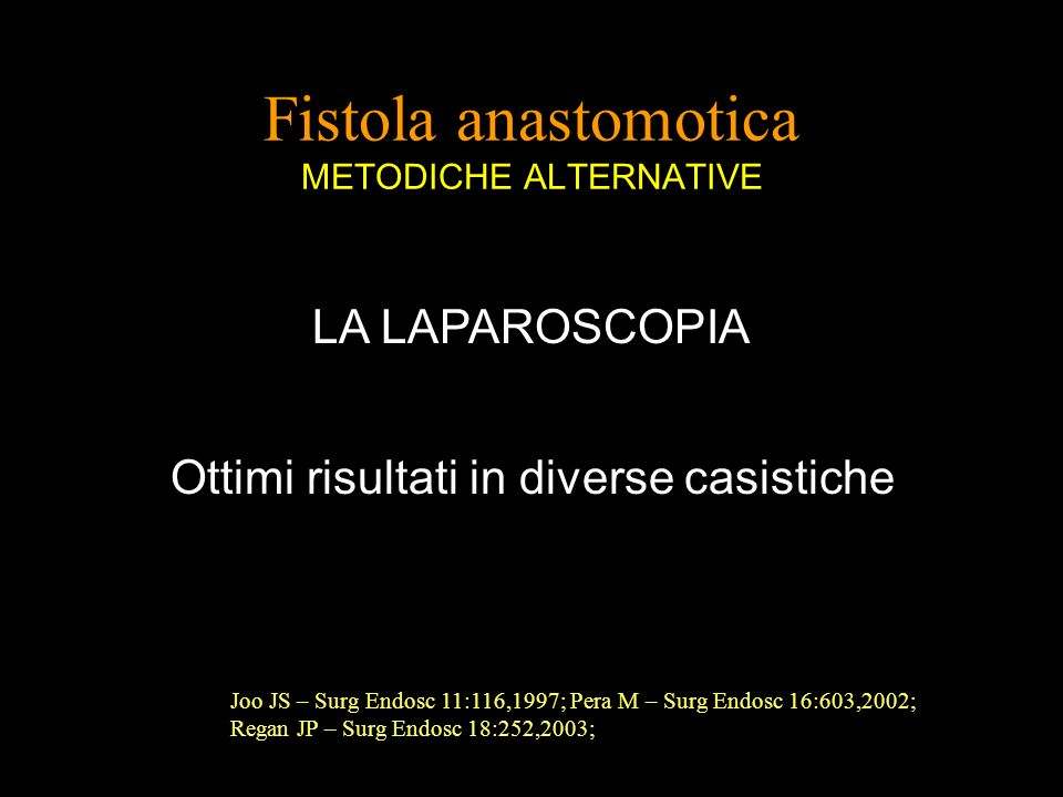 Fistola anastomotica METODICHE ALTERNATIVE LA LAPAROSCOPIA Ottimi risultati in diverse casistiche Joo JS – Surg Endosc 11:116,1997; Pera M – Surg Endosc 16:603,2002; Regan JP – Surg Endosc 18:252,2003;