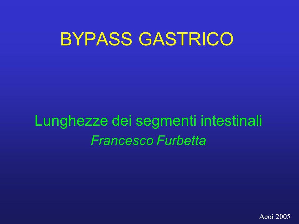 BYPASS GASTRICO Lunghezze dei segmenti intestinali Francesco Furbetta Acoi 2005