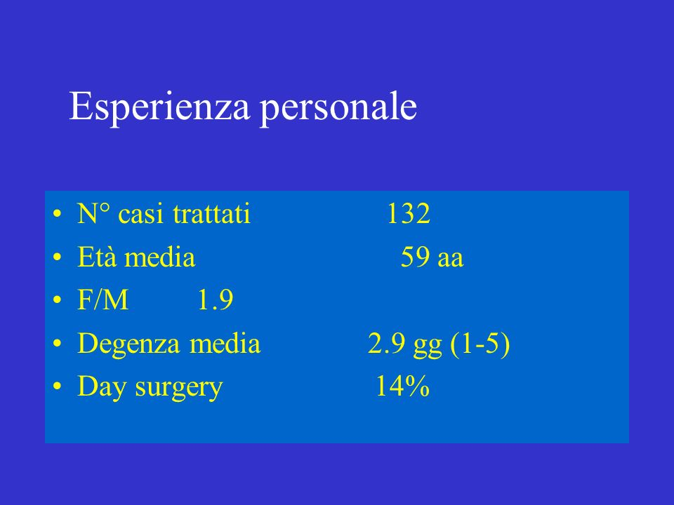 Esperienza personale N° casi trattati 132 Età media 59 aa F/M 1.9 Degenza media 2.9 gg (1-5) Day surgery 14%