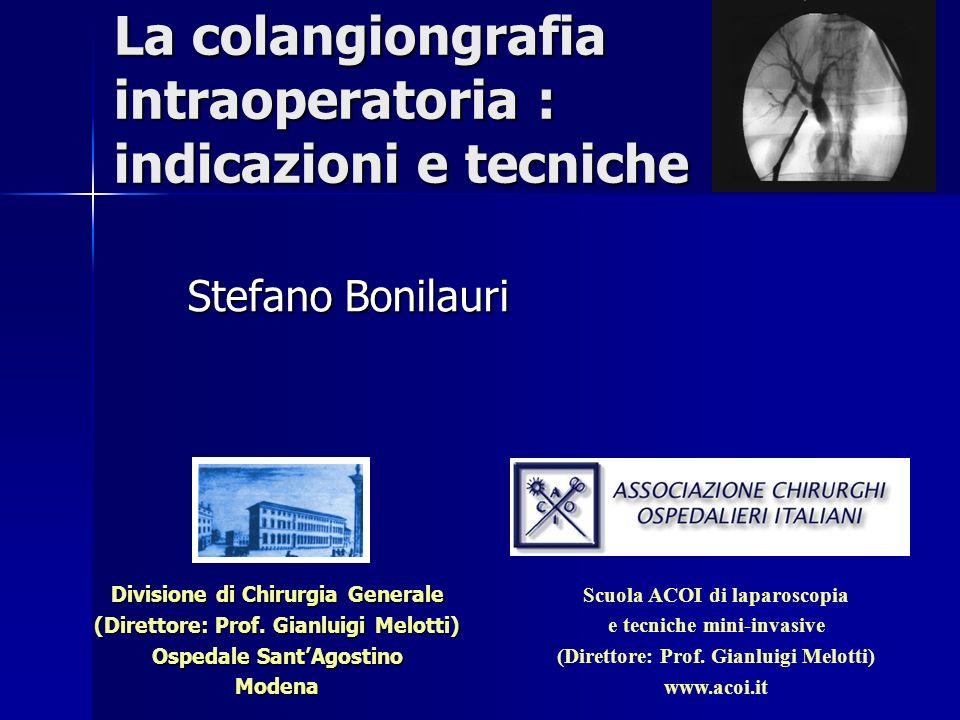 La colangiongrafia intraoperatoria : indicazioni e tecniche Stefano Bonilauri Divisione di Chirurgia Generale (Direttore: Prof. Gianluigi Melotti) Osp