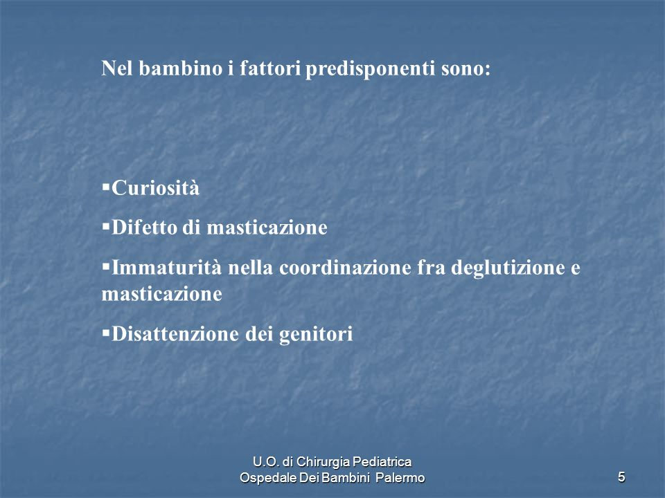U.O. di Chirurgia Pediatrica Ospedale Dei Bambini Palermo5 Nel bambino i fattori predisponenti sono: Curiosità Difetto di masticazione Immaturità nell