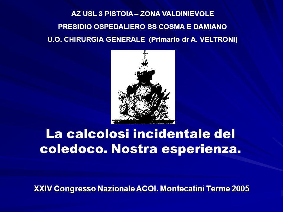 XXIV Congresso Nazionale ACOI. Montecatini Terme 2005 La calcolosi incidentale del coledoco. Nostra esperienza. AZ USL 3 PISTOIA – ZONA VALDINIEVOLE P