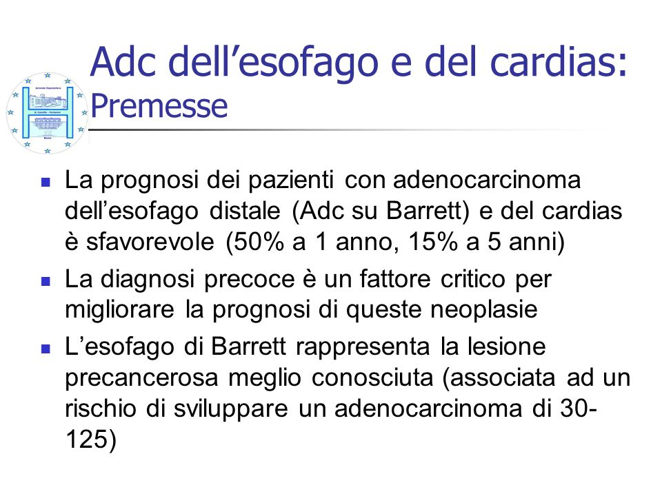 Adc dellesofago e del cardias: Premesse La prognosi dei pazienti con adenocarcinoma dellesofago distale (Adc su Barrett) e del cardias è sfavorevole (