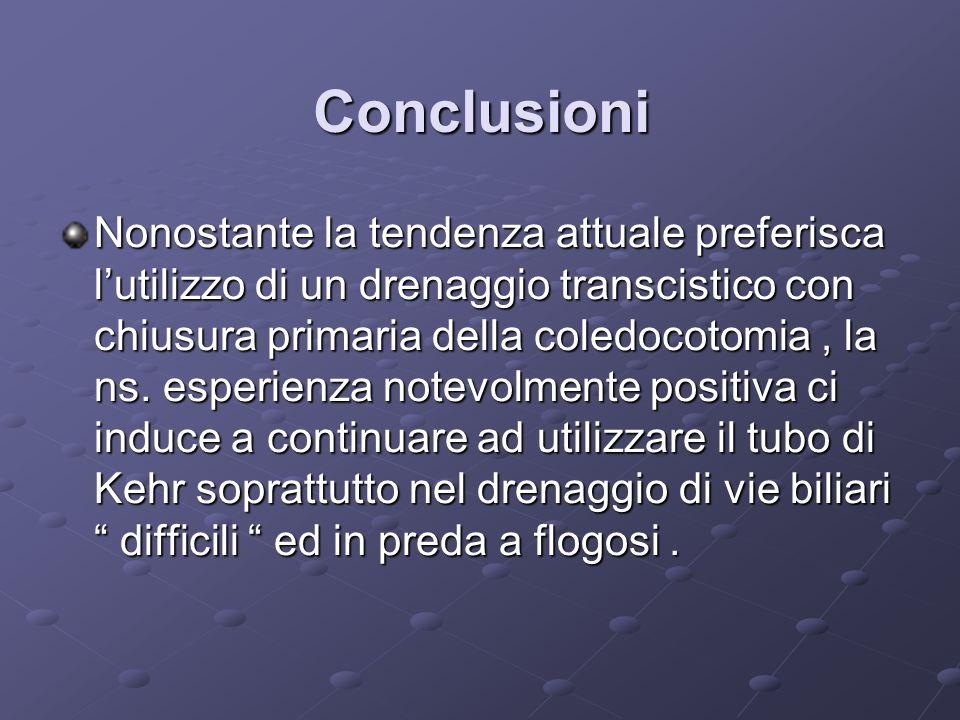 Conclusioni Nonostante la tendenza attuale preferisca lutilizzo di un drenaggio transcistico con chiusura primaria della coledocotomia, la ns.