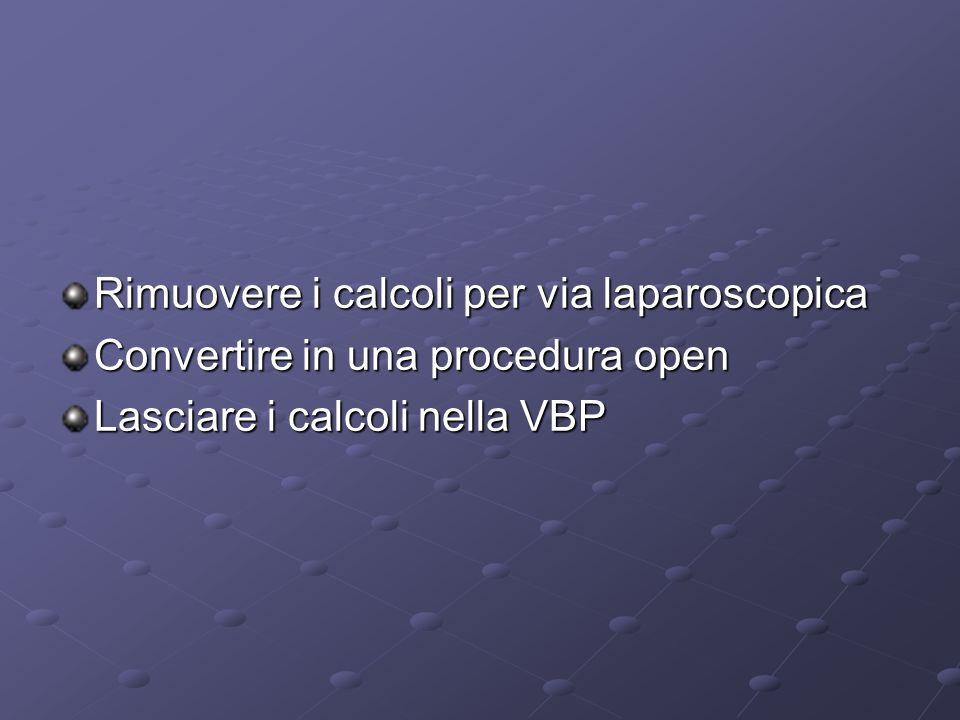 Rimuovere i calcoli per via laparoscopica Convertire in una procedura open Lasciare i calcoli nella VBP