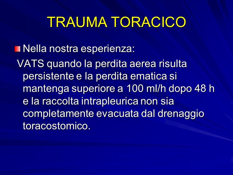 TRAUMA TORACICO Nella nostra esperienza: VATS quando la perdita aerea risulta persistente e la perdita ematica si mantenga superiore a 100 ml/h dopo 4