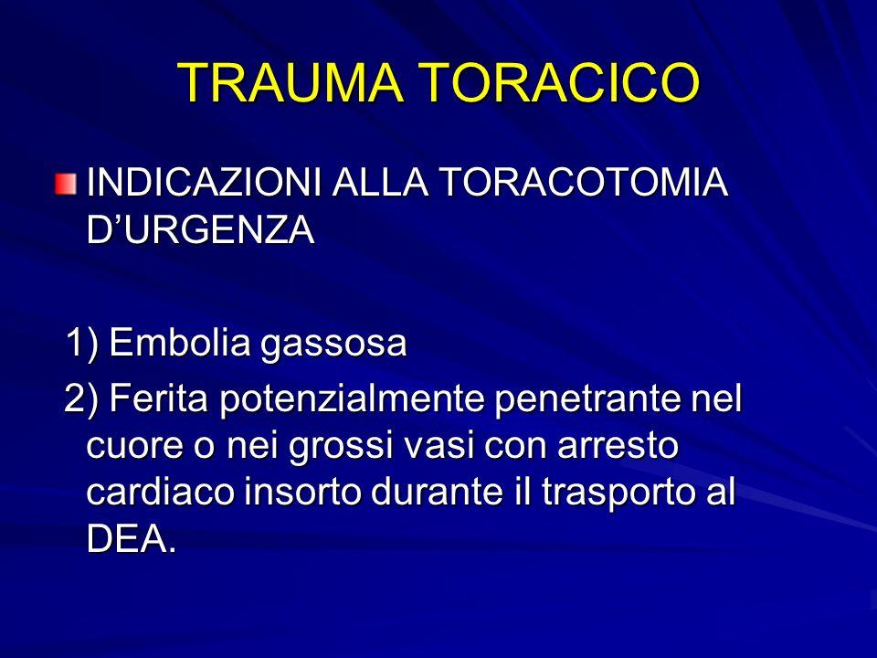 TRAUMA TORACICO INDICAZIONI ALLA TORACOTOMIA DURGENZA 1) Embolia gassosa 1) Embolia gassosa 2) Ferita potenzialmente penetrante nel cuore o nei grossi
