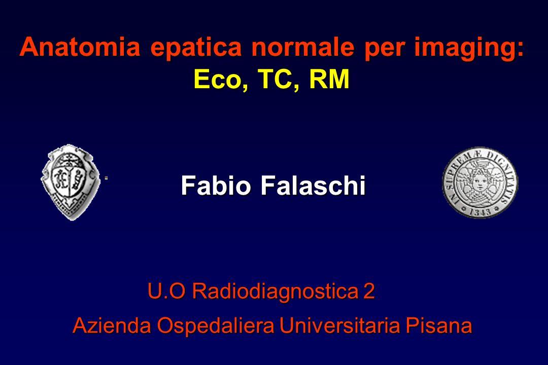 Anatomia epatica normale per imaging: Eco, TC, RM Fabio Falaschi U.O Radiodiagnostica 2 Azienda Ospedaliera Universitaria Pisana
