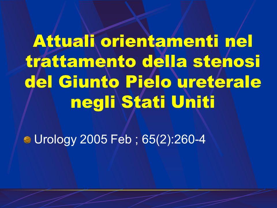 Attuali orientamenti nel trattamento della stenosi del Giunto Pielo ureterale negli Stati Uniti Urology 2005 Feb ; 65(2):260-4