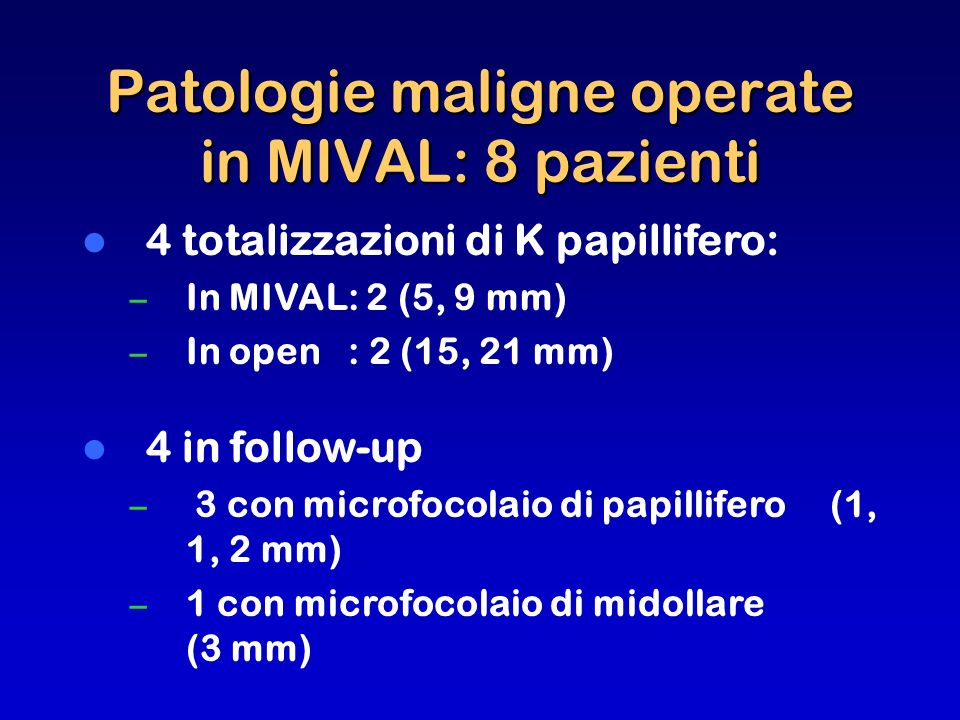Patologie maligne operate in MIVAL: 8 pazienti 4 totalizzazioni di K papillifero: – In MIVAL: 2 (5, 9 mm) – In open : 2 (15, 21 mm) 4 in follow-up – 3