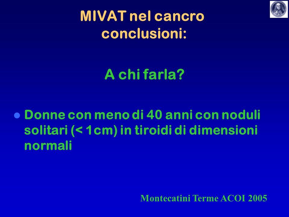 MIVAT nel cancro conclusioni: A chi farla? Donne con meno di 40 anni con noduli solitari (< 1cm) in tiroidi di dimensioni normali Montecatini Terme AC