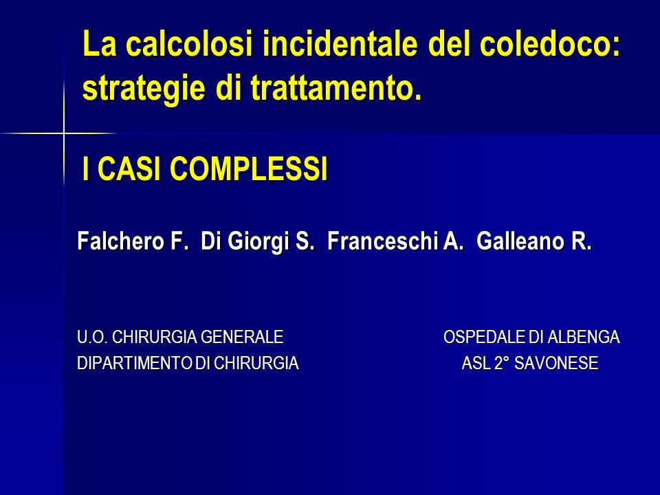 La calcolosi incidentale del coledoco: strategie di trattamento. I CASI COMPLESSI Falchero F. Di Giorgi S. Franceschi A. Galleano R. U.O. CHIRURGIA GE