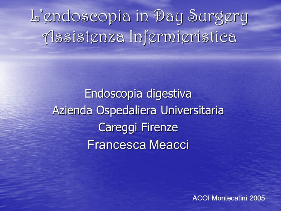 Lendoscopia in Day Surgery Assistenza Infermieristica Endoscopia digestiva Azienda Ospedaliera Universitaria Careggi Firenze Francesca Meacci ACOI Montecatini 2005