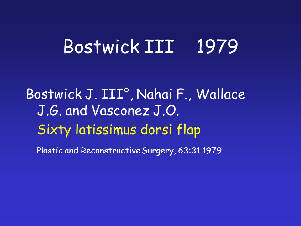 Bostwick J. III°, Nahai F., Wallace J.G. and Vasconez J.O. Sixty latissimus dorsi flap Plastic and Reconstructive Surgery, 63:31 1979 Bostwick III 197