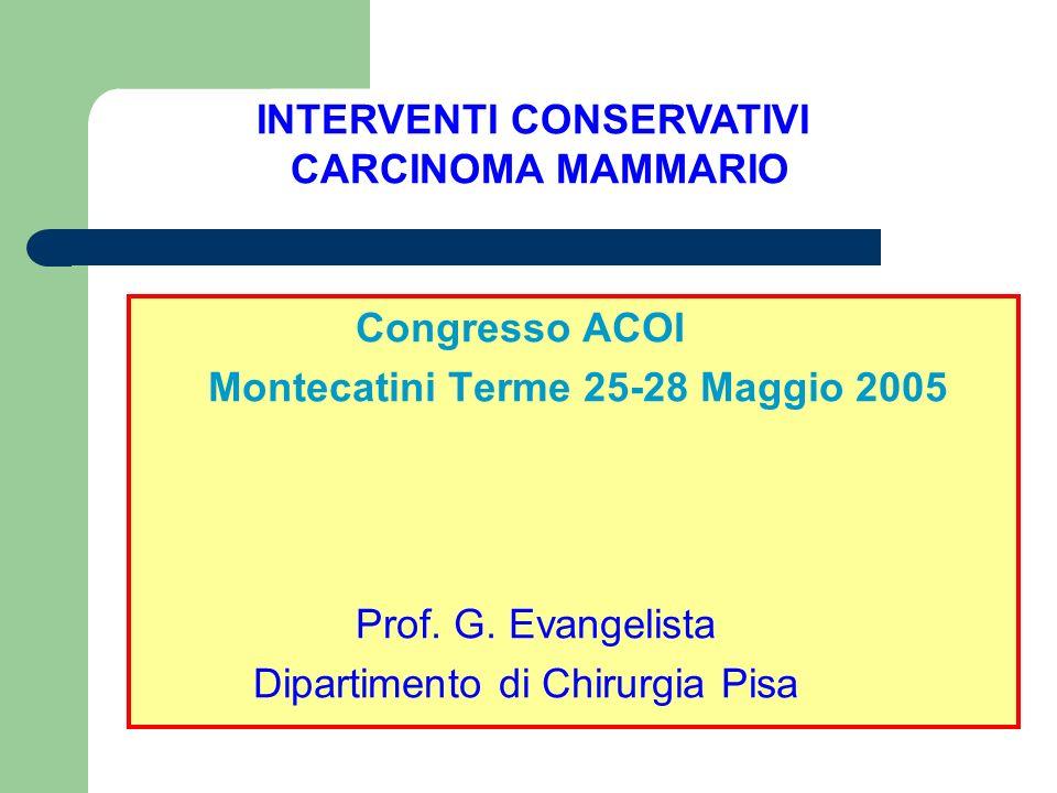 Congresso ACOI Montecatini Terme 25-28 Maggio 2005 Prof. G. Evangelista Dipartimento di Chirurgia Pisa INTERVENTI CONSERVATIVI CARCINOMA MAMMARIO