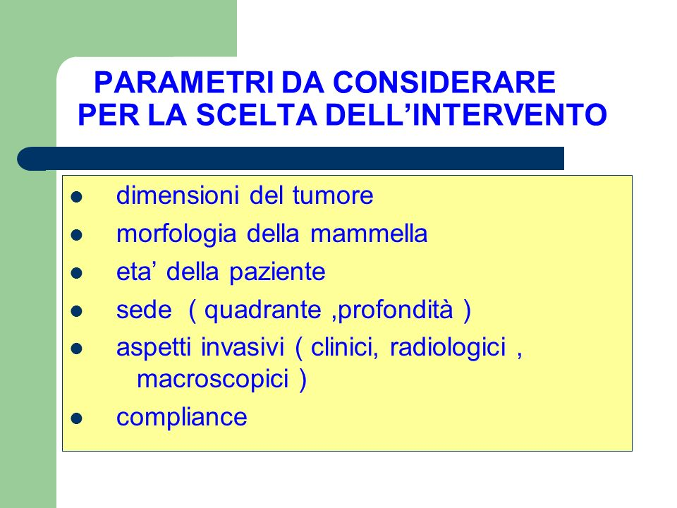 PARAMETRI DA CONSIDERARE PER LA SCELTA DELLINTERVENTO dimensioni del tumore morfologia della mammella eta della paziente sede ( quadrante,profondità ) aspetti invasivi ( clinici, radiologici, macroscopici ) compliance