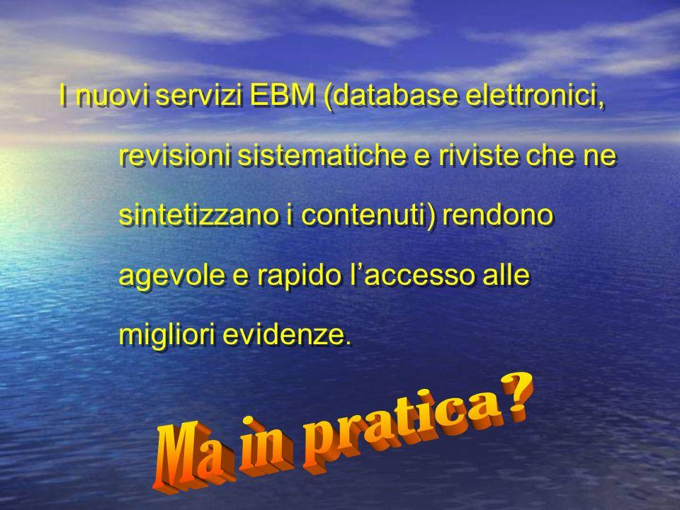 I nuovi servizi EBM (database elettronici, revisioni sistematiche e riviste che ne sintetizzano i contenuti) rendono agevole e rapido laccesso alle migliori evidenze.