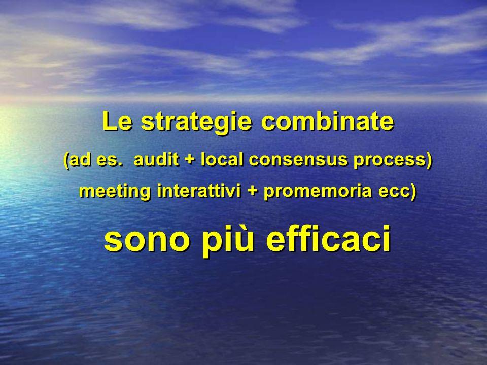 Le strategie combinate (ad es. audit + local consensus process) meeting interattivi + promemoria ecc) sono più efficaci