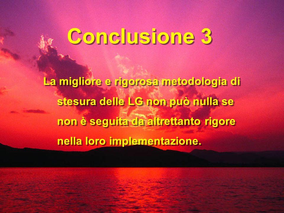 Conclusione 3 La migliore e rigorosa metodologia di stesura delle LG non può nulla se non è seguita da altrettanto rigore nella loro implementazione.