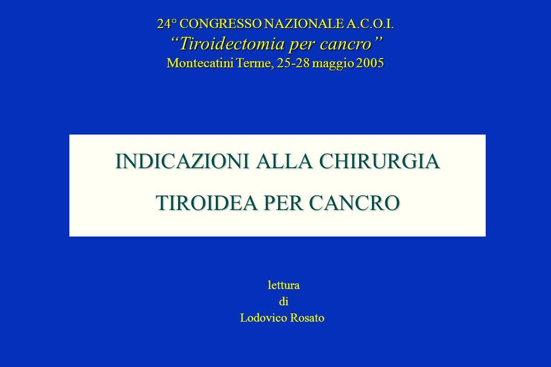 INDICAZIONI ALLA CHIRURGIA TIROIDEA PER CANCRO 24° CONGRESSO NAZIONALE A.C.O.I. Tiroidectomia per cancro Montecatini Terme, 25-28 maggio 2005 lettura