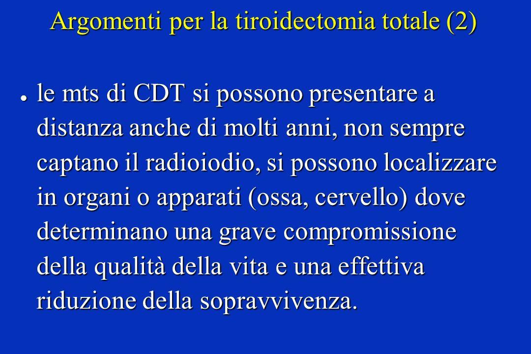 Argomenti per la tiroidectomia totale (2) l le mts di CDT si possono presentare a distanza anche di molti anni, non sempre captano il radioiodio, si p