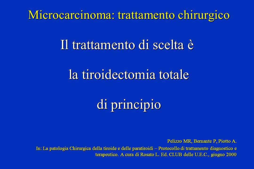 Microcarcinoma: trattamento chirurgico Il trattamento di scelta è la tiroidectomia totale la tiroidectomia totale di principio di principio Pelizzo MR