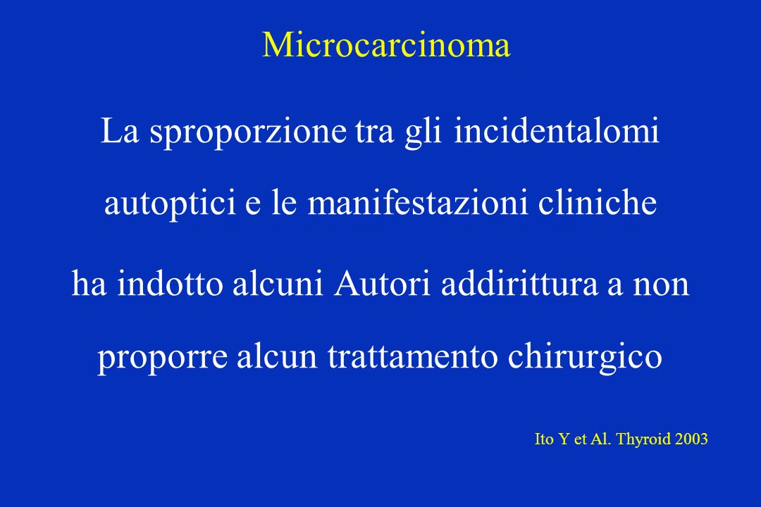 Microcarcinoma La sproporzione tra gli incidentalomi autoptici e le manifestazioni cliniche ha indotto alcuni Autori addirittura a non proporre alcun