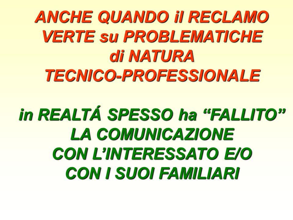 ANCHE QUANDO il RECLAMO VERTE su PROBLEMATICHE di NATURA TECNICO-PROFESSIONALE in REALTÁ SPESSO ha FALLITO LA COMUNICAZIONE CON LINTERESSATO E/O CON I SUOI FAMILIARI