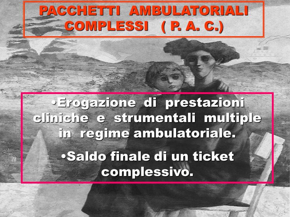 PACCHETTI AMBULATORIALI COMPLESSI ( P. A. C.) Erogazione di prestazioni cliniche e strumentali multiple in regime ambulatoriale.Erogazione di prestazi