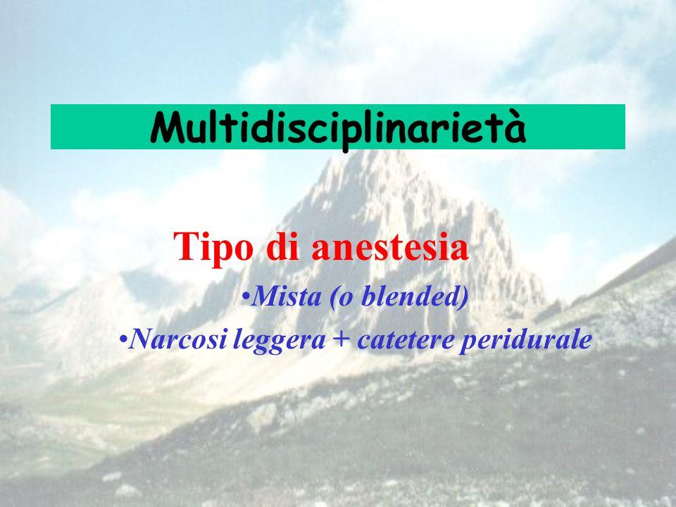 Multidisciplinarietà Tipo di anestesia Mista (o blended) Narcosi leggera + catetere peridurale