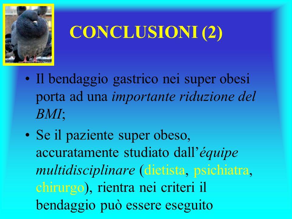 Il bendaggio gastrico nei super obesi porta ad una importante riduzione del BMI; Se il paziente super obeso, accuratamente studiato dalléquipe multidisciplinare (dietista, psichiatra, chirurgo), rientra nei criteri il bendaggio può essere eseguito CONCLUSIONI (2)