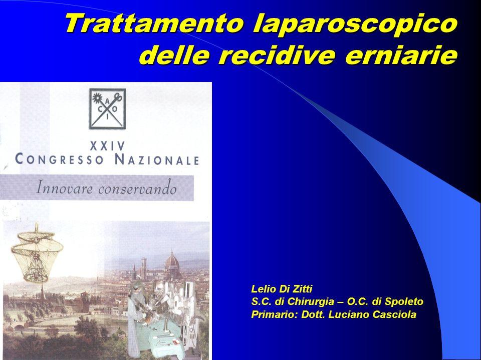Trattamento laparoscopico delle recidive erniarie Lelio Di Zitti S.C. di Chirurgia – O.C. di Spoleto Primario: Dott. Luciano Casciola