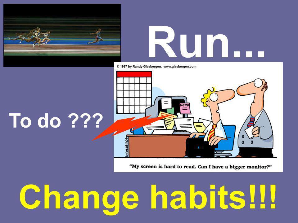 Run... To do ??? Change habits!!!